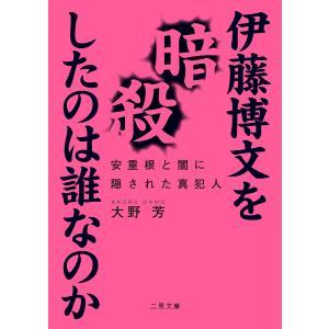 伊藤博文を暗殺したのは誰なのか 安重根と闇に隠された真犯人 電子書籍版 / 大野芳 ebookjapan