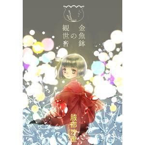 【初回50%OFFクーポン】金魚鉢の観世音 電子書籍版 / 服部汐里/忍足あすか|ebookjapan