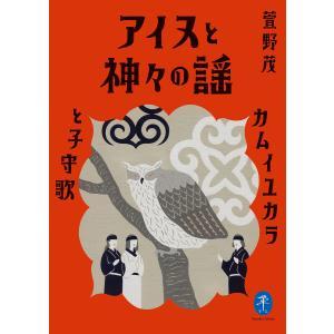 ヤマケイ文庫 アイヌと神々の謡 カムイユカラと子守歌 電子書籍版 / 著:萱野茂|ebookjapan