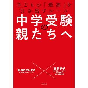 中学受験の親たちへ〜子どもの「最高」を引き出すルール 電子書籍版 / おおたとしまさ/安浪京子|ebookjapan