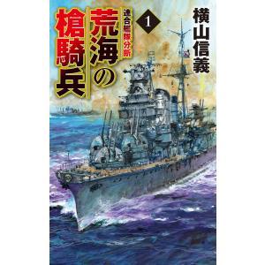 荒海の槍騎兵1 連合艦隊分断 電子書籍版 / 横山信義 著|ebookjapan