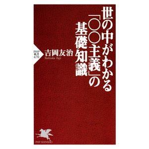 世の中がわかる「○○主義」の基礎知識 電子書籍版 / 吉岡友治 ebookjapan