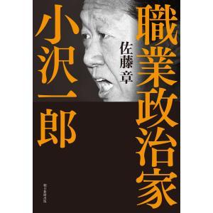 職業政治家 小沢一郎 電子書籍版 / 佐藤 章|ebookjapan