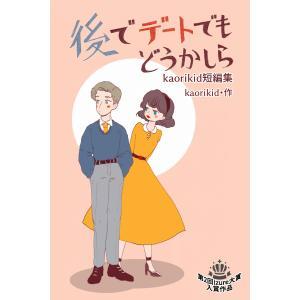 【初回50%OFFクーポン】後でデートでもどうかしら 電子書籍版 / 作:kaorikid|ebookjapan