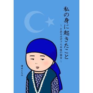 私の身に起きたこと 〜とあるカザフ人女性の証言〜 電子書籍版 / 著:清水ともみ ebookjapan