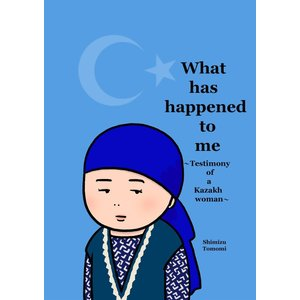 What has happened to me 〜Testimony of a Kazakh woman〜 電子書籍版 / 著:清水ともみ ebookjapan