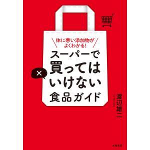 スーパーで買ってはいけない食品ガイド〜体に悪い添加物がよくわかる! 電子書籍版 / 渡辺雄二 ebookjapan