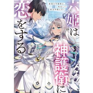 【初回50%OFFクーポン】六姫は神護衛に恋をする 最強の守護騎士、転生して魔法学園に行く 【電子特典付き】 電子書籍版|ebookjapan