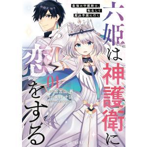 六姫は神護衛に恋をする 〜最強の守護騎士、転生して魔法学園に行く〜 (1) 電子書籍版|ebookjapan