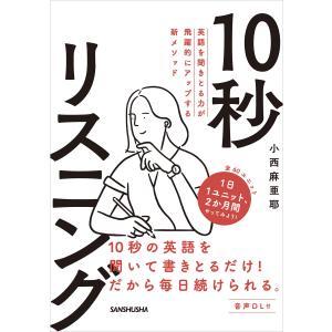 【音声DL付】英語を聞きとる力が飛躍的にアップする新メソッド 10秒リスニング 電子書籍版 / 著:小西麻亜耶|ebookjapan