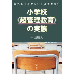 だれも「おかしい」と言わない小学校〈超管理教育〉の実態 電子書籍版 / 著:平山裕人
