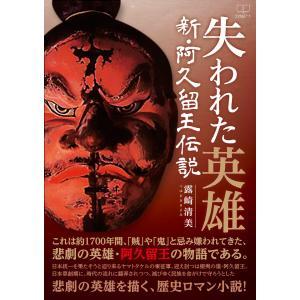 失われた英雄:新・阿久留王伝説 電子書籍版 / 著:露崎清美 ebookjapan