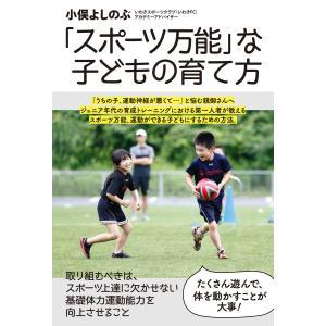 「スポーツ万能」な子どもの育て方 電子書籍版 / 著:小俣よしのぶ|ebookjapan