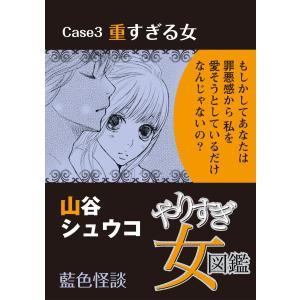 やりすぎ女図鑑<分冊版> Case3重すぎる女 藍色怪談 電子書籍版 / 山谷シュウコ|ebookjapan