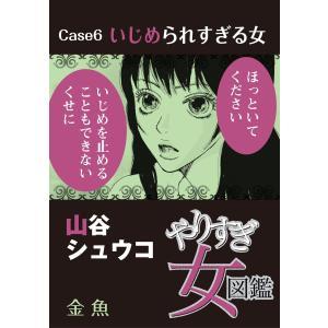 やりすぎ女図鑑<分冊版> Case6いじめられすぎる女 金魚 電子書籍版 / 山谷シュウコ|ebookjapan