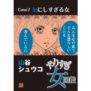 やりすぎ女図鑑<分冊版> Case7気にしすぎる女 顔 電子書籍版 / 山谷シュウコ|ebookjapan