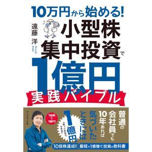 10万円から始める! 小型株集中投資で1億円 実践バイブル 電子書籍版 / 著:遠藤洋|ebookjapan