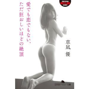【初回50%OFFクーポン】愛でも恋でもない、ただ狂おしいほどの絶頂 電子書籍版 / 著:草凪優 ebookjapan