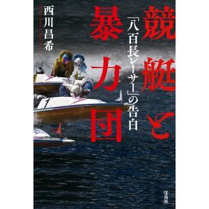 競艇と暴力団 「八百長レーサー」の告白 電子書籍版 / 著:西川昌希|ebookjapan