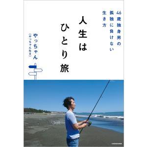 46歳独身男の孤独に負けない生き方 人生はひとり旅 電子書籍版 / 著者:やっちゃん(やっちゃんねる)|ebookjapan