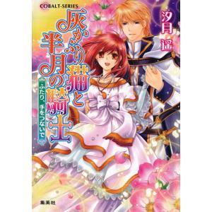 灰かぶり猫と半月の騎士 ふたり、手をつないで 電子書籍版 / 汐月 遥/神月 凛 ebookjapan