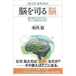 脳を司る「脳」 最新研究で見えてきた、驚くべき脳のはたらき 電子書籍版 / 毛内拡