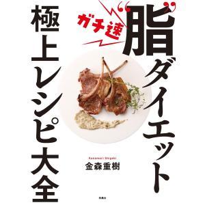 """ガチ速""""脂""""ダイエット 極上レシピ大全 電子書籍版 / 金森重樹 ebookjapan"""