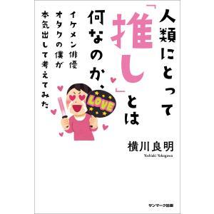 人類にとって「推し」とは何なのか、イケメン俳優オタクの僕が本気出して考えてみた 電子書籍版 / 著:横川良明|ebookjapan