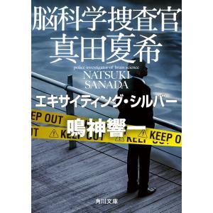 脳科学捜査官 真田夏希 エキサイティング・シルバー 電子書籍版 / 著者:鳴神響一|ebookjapan