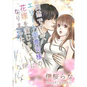 突然ですが、エリート御曹司様の花嫁を演じることになりました! 電子書籍版 / 伊桜らな/ayapii|ebookjapan