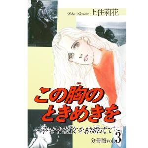 この胸のときめきを〜幸せな彼女を結婚式で〜分冊版 (3) 電子書籍版 / 上住莉花 ebookjapan