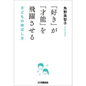 【初回50%OFFクーポン】「好き」が「才能」を飛躍させる 子どもの伸ばし方 電子書籍版 / 角野美智子|ebookjapan