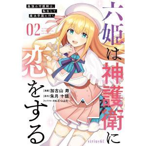 六姫は神護衛に恋をする 〜最強の守護騎士、転生して魔法学園に行く〜 (2) 電子書籍版|ebookjapan