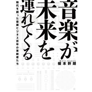音楽が未来を連れてくる 時代を創った音楽ビジネス百年の革新者たち 電子書籍版 / 著:榎本幹朗|ebookjapan