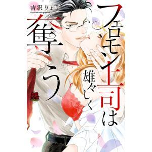 フェロモン上司は雄々しく奪う (6) 電子書籍版 / 吉沢りょう|ebookjapan