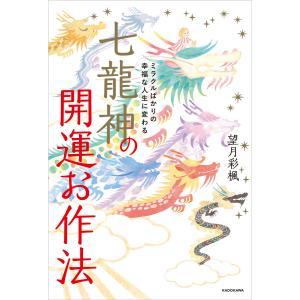 ミラクルばかりの幸福な人生に変わる 七龍神の開運お作法 電子書籍版 / 著者:望月彩楓