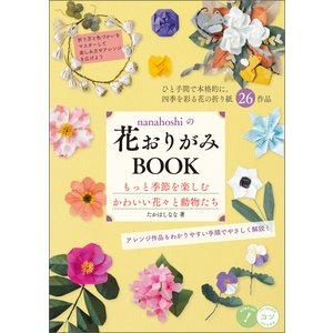 nanahoshiの花おりがみBOOK もっと季節を楽しむ かわいい花々と動物たち 電子書籍版 / 著者:たかはしなな|ebookjapan