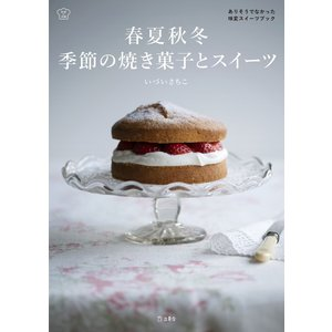 春夏秋冬 季節の焼き菓子とスイーツ 料理の本棚 電子書籍版 / 著:いづいさちこ|ebookjapan
