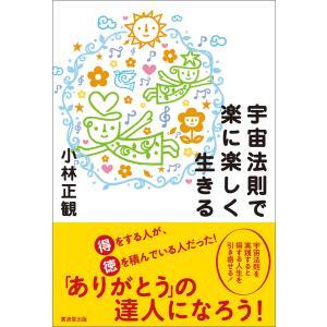 宇宙法則で楽に楽しく生きる 電子書籍版 / 小林正観|ebookjapan