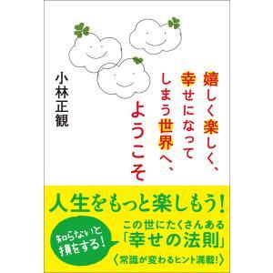 嬉しく楽しく、幸せになってしまう世界へ,ようこそ 電子書籍版 / 小林正観|ebookjapan