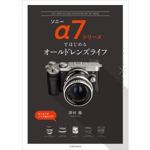 ソニーα7シリーズではじめるオールドレンズライフ 電子書籍版 / 著:澤村徹