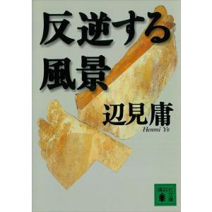 反逆する風景 電子書籍版 / 辺見庸|ebookjapan