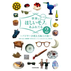 世界はもっと!ほしいモノにあふれてる2 〜バイヤーが教える極上の旅〜 電子書籍版 / 監修・協力:NHK「世界はほしいモノにあふれてる」制作班|ebookjapan