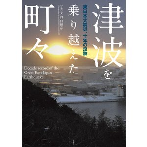 津波を乗り越えた町々 東日本大震災、十年の足跡 電子書籍版 / 著者:谷口雅彦