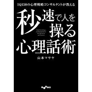 IQ150の心理戦略コンサルタントが教える秒速で人を操る心理話術 電子書籍版 / 山本マサヤ|ebookjapan