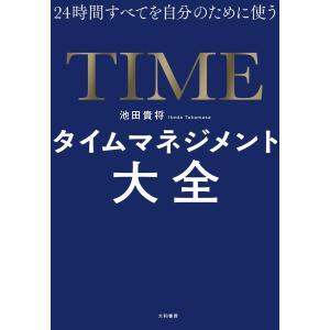 24時間すべてを自分のために使うタイムマネジメント大全 電子書籍版 / 池田貴将|ebookjapan
