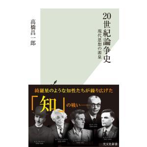 20世紀論争史〜現代思想の源泉〜 電子書籍版 / 高橋昌一郎|ebookjapan