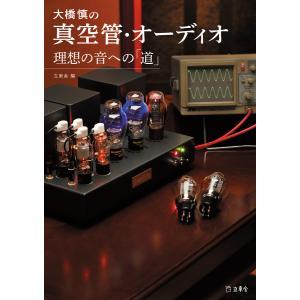 大橋慎の真空管・オーディオ 理想の音への「道」 電子書籍版 / 編集:立東舎|ebookjapan