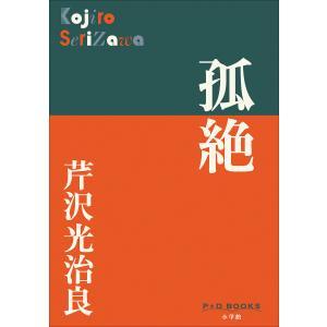 P+D BOOKS 孤絶 電子書籍版 / 芹沢光治良 ebookjapan