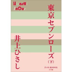 P+D BOOKS 東京セブンローズ(下) 電子書籍版 / 井上ひさし ebookjapan